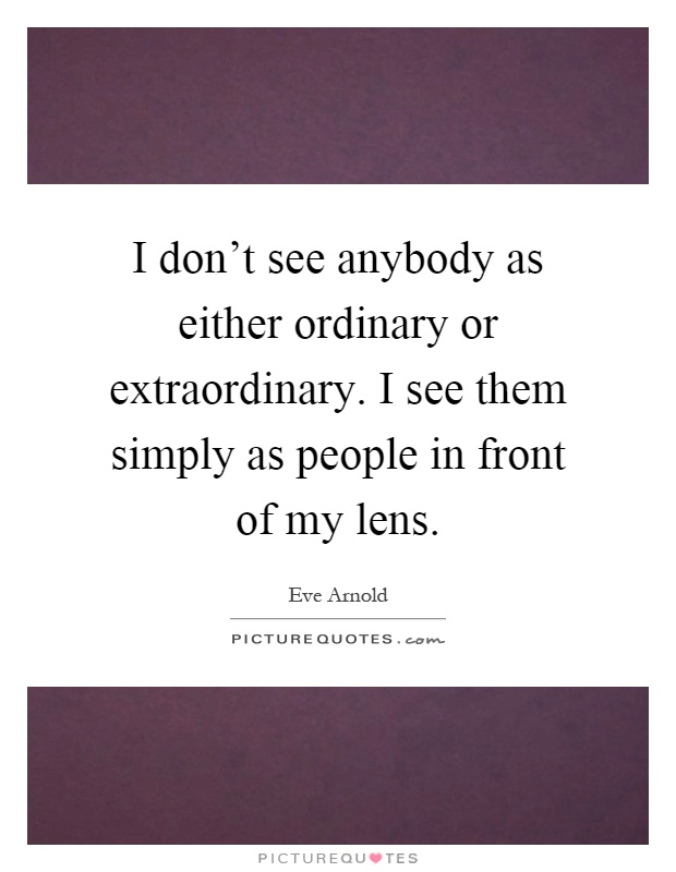 I don't see anybody as either ordinary or extraordinary. I see them simply as people in front of my lens Picture Quote #1