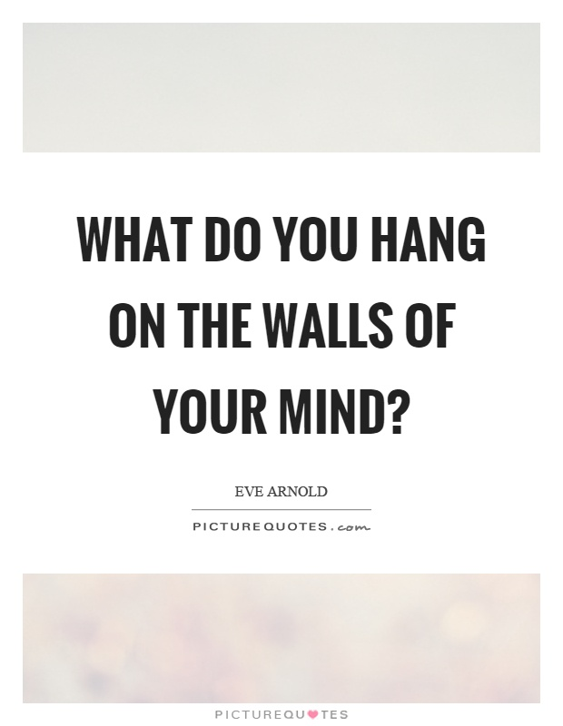 What do you hang on the walls of your mind? Picture Quote #1