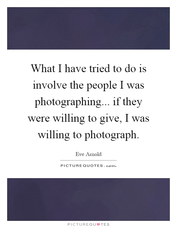 What I have tried to do is involve the people I was photographing... if they were willing to give, I was willing to photograph Picture Quote #1