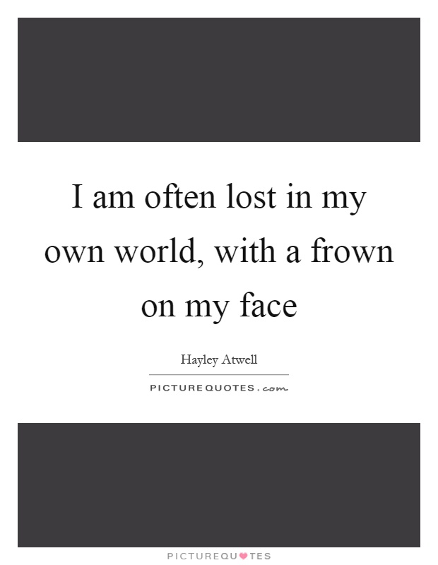 I am often lost in my own world, with a frown on my face Picture Quote #1