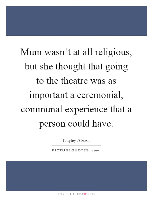Mum wasn't at all religious, but she thought that going to the theatre was as important a ceremonial, communal experience that a person could have Picture Quote #1