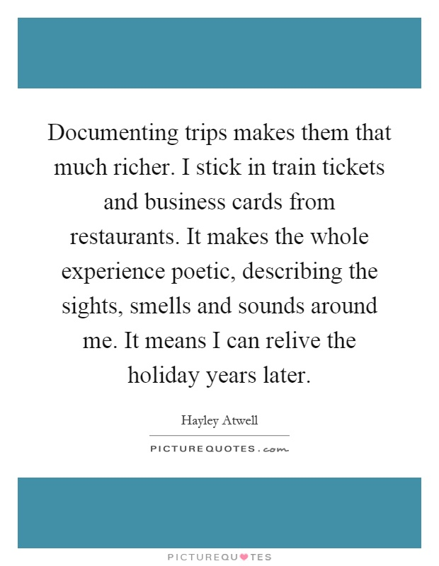 Documenting trips makes them that much richer. I stick in train tickets and business cards from restaurants. It makes the whole experience poetic, describing the sights, smells and sounds around me. It means I can relive the holiday years later Picture Quote #1