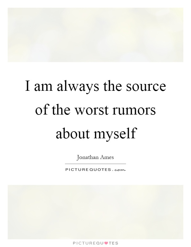 I am always the source of the worst rumors about myself Picture Quote #1