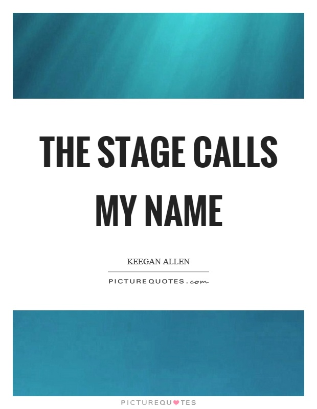 The stage calls my name Picture Quote #1