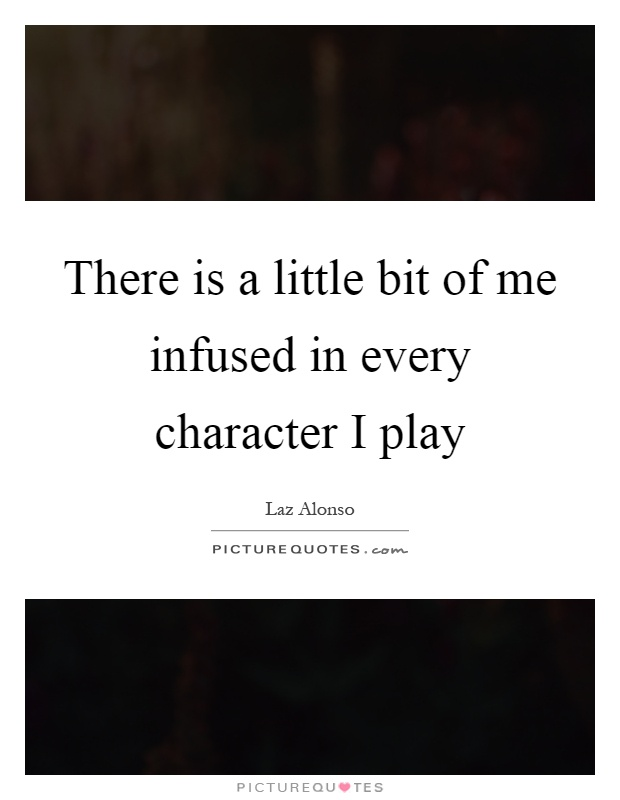 There is a little bit of me infused in every character I play Picture Quote #1