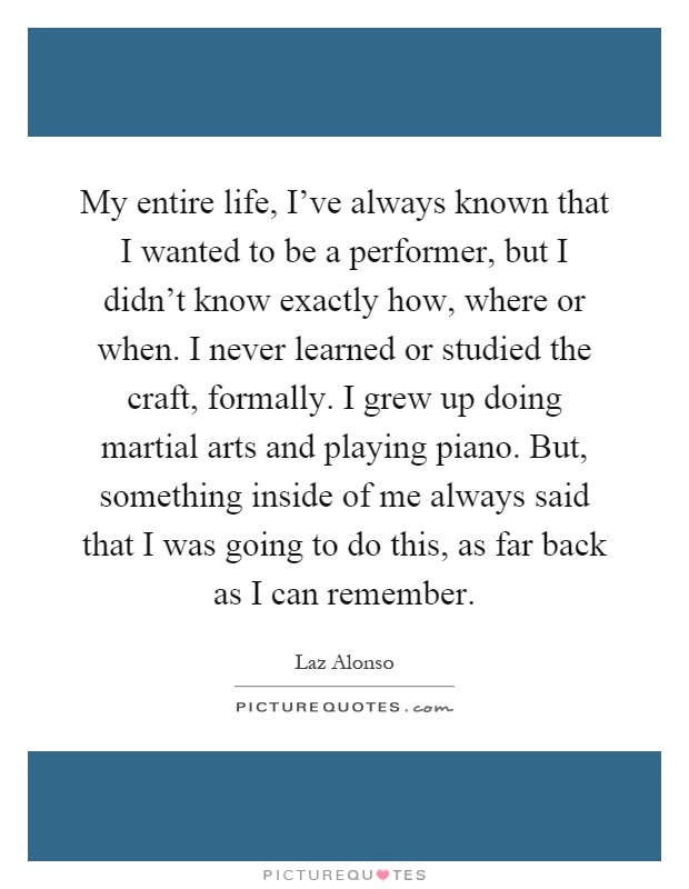 My entire life, I've always known that I wanted to be a performer, but I didn't know exactly how, where or when. I never learned or studied the craft, formally. I grew up doing martial arts and playing piano. But, something inside of me always said that I was going to do this, as far back as I can remember Picture Quote #1