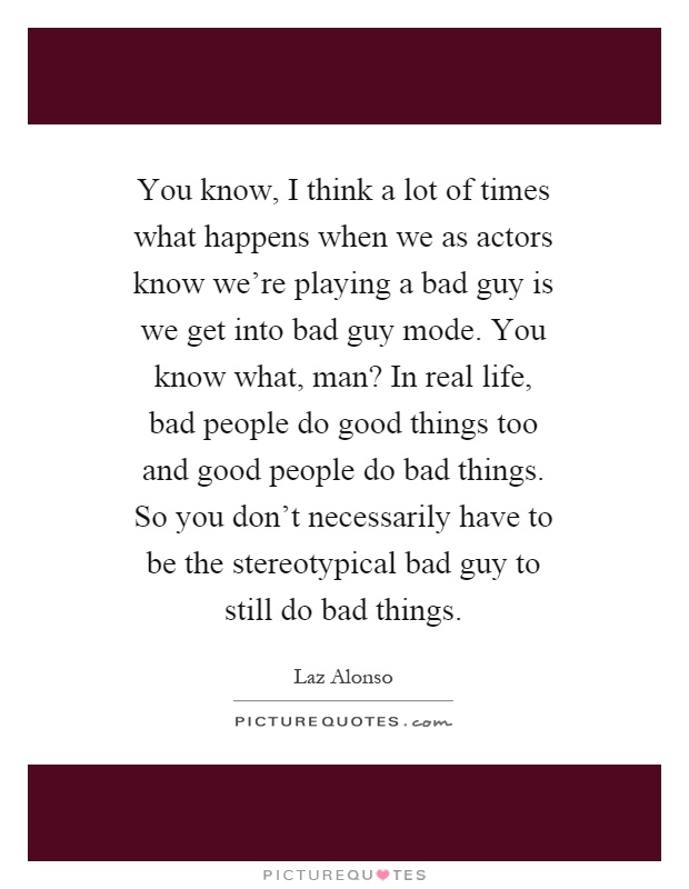 You know, I think a lot of times what happens when we as actors know we're playing a bad guy is we get into bad guy mode. You know what, man? In real life, bad people do good things too and good people do bad things. So you don't necessarily have to be the stereotypical bad guy to still do bad things Picture Quote #1