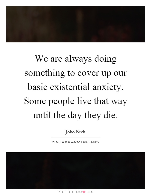 We are always doing something to cover up our basic existential anxiety. Some people live that way until the day they die Picture Quote #1