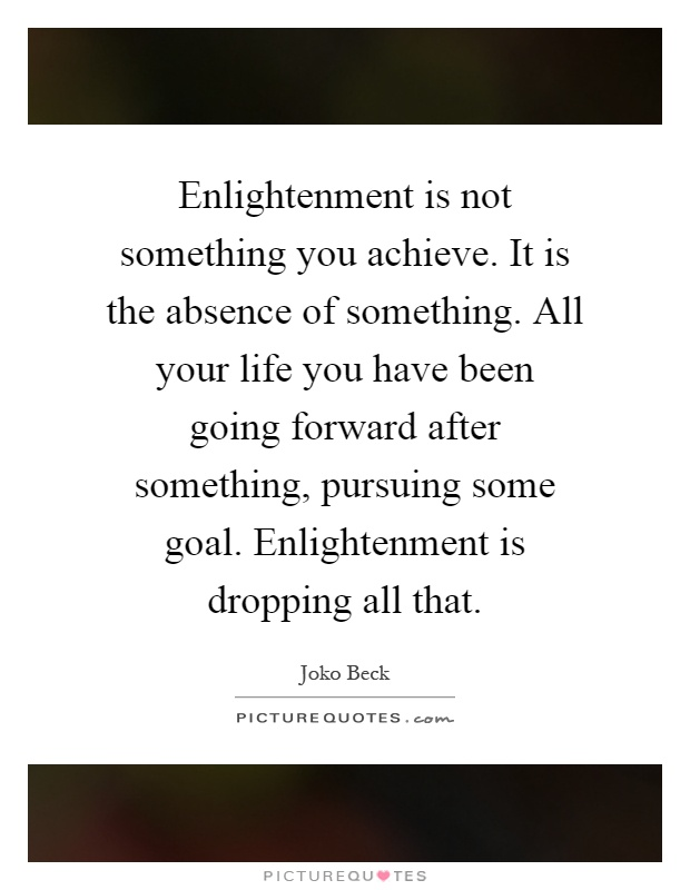 Enlightenment is not something you achieve. It is the absence of something. All your life you have been going forward after something, pursuing some goal. Enlightenment is dropping all that Picture Quote #1