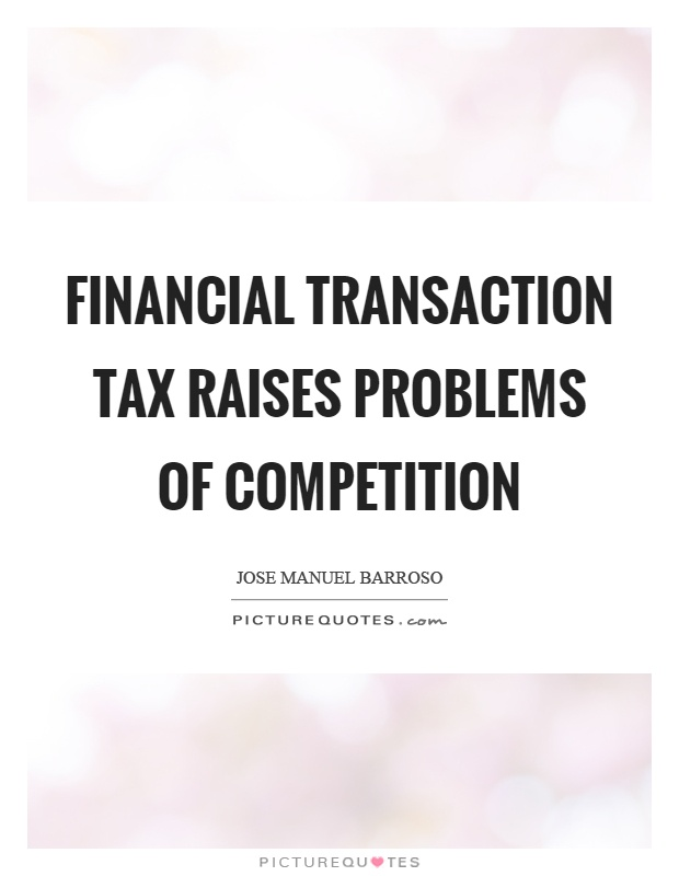 Financial transaction tax raises problems of competition Picture Quote #1