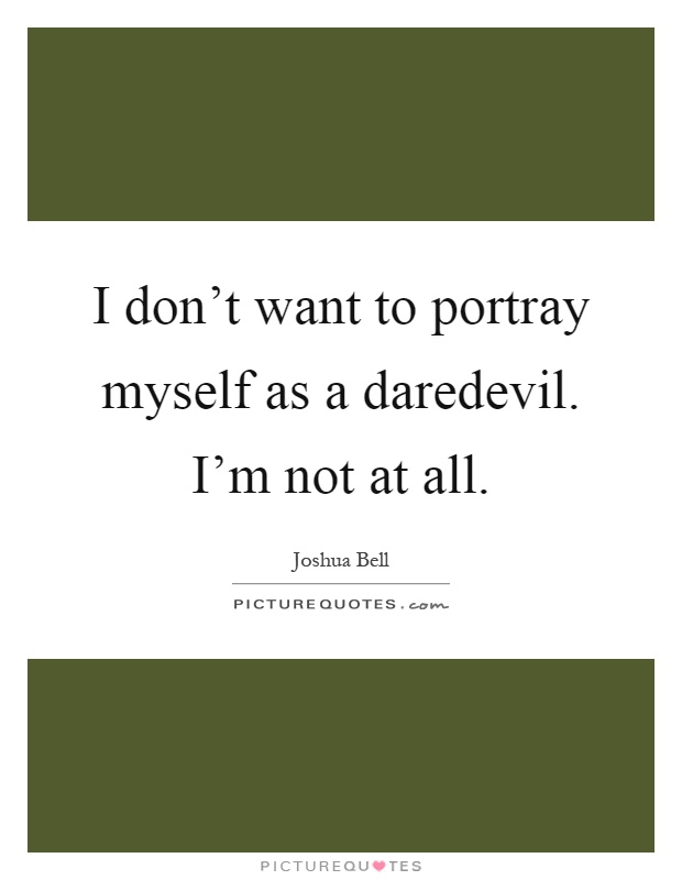 I don't want to portray myself as a daredevil. I'm not at all Picture Quote #1
