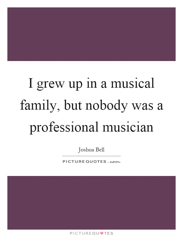 I grew up in a musical family, but nobody was a professional musician Picture Quote #1