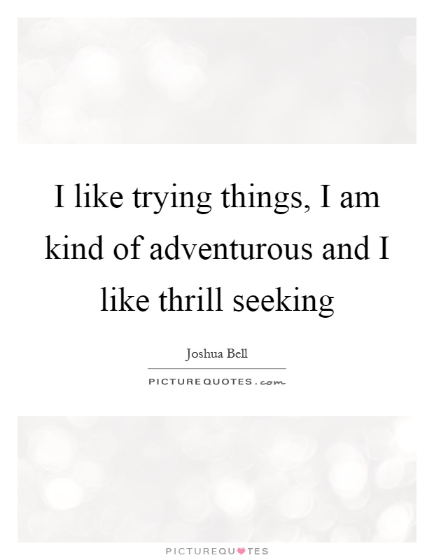 I like trying things, I am kind of adventurous and I like thrill seeking Picture Quote #1