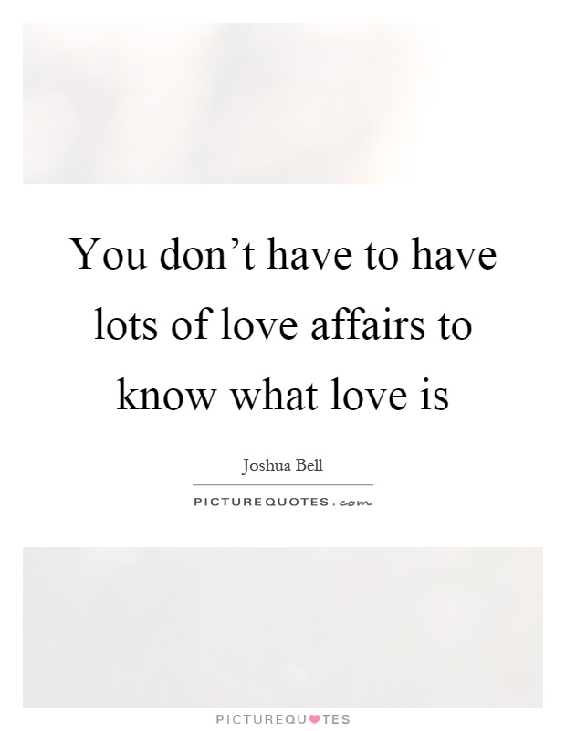 You don't have to have lots of love affairs to know what love is Picture Quote #1