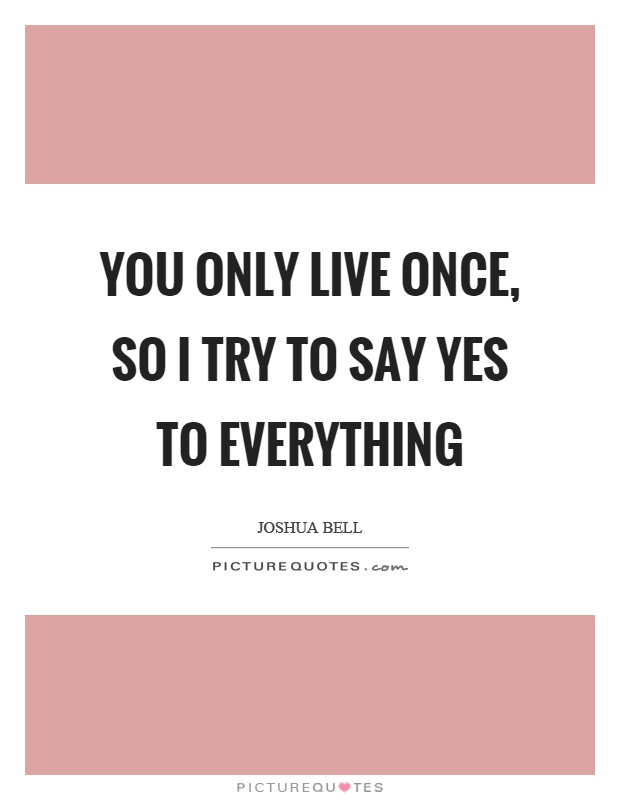 You only live once, so I try to say yes to everything Picture Quote #1