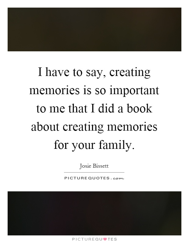 i have to say creating memories is so important to me that i