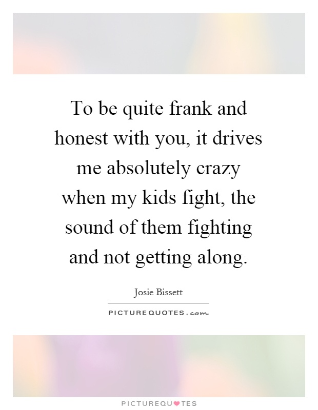 To be quite frank and honest with you, it drives me absolutely crazy when my kids fight, the sound of them fighting and not getting along Picture Quote #1