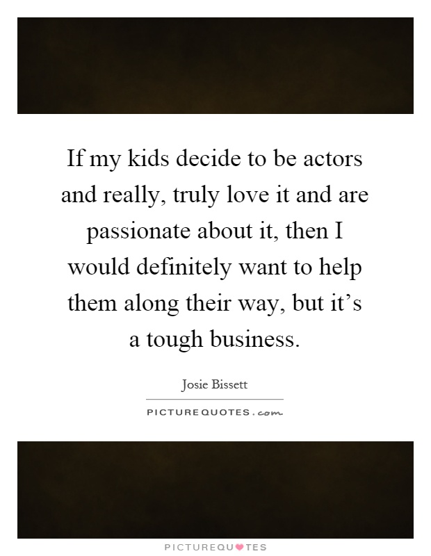 If my kids decide to be actors and really, truly love it and are passionate about it, then I would definitely want to help them along their way, but it's a tough business Picture Quote #1