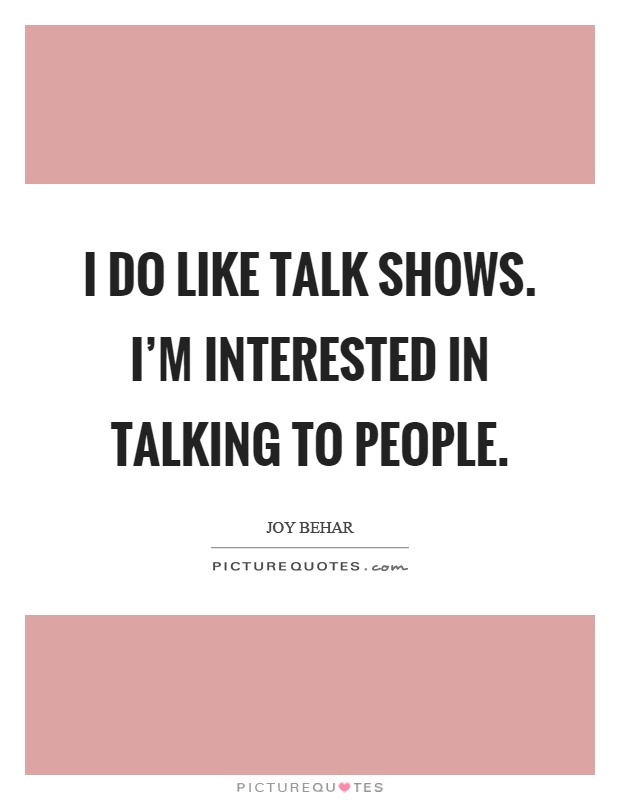 I do like talk shows. I'm interested in talking to people Picture Quote #1