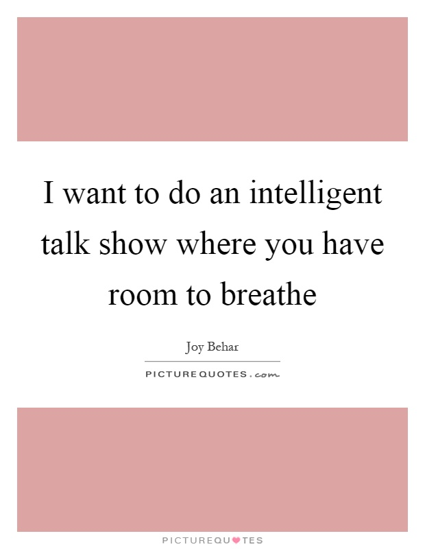 I want to do an intelligent talk show where you have room to breathe Picture Quote #1