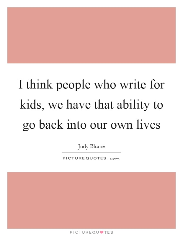 I think people who write for kids, we have that ability to go back into our own lives Picture Quote #1