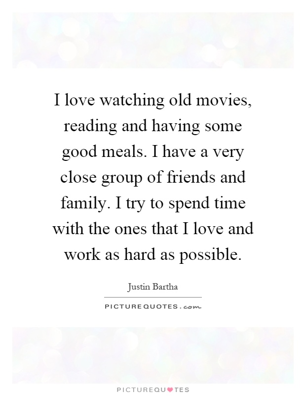 I Love Watching Old Movies Reading And Having Some Good Meals Have A Very Close Group Of Friends Family Try To Spend Time With The Ones That