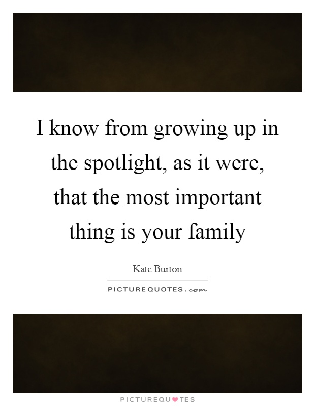 I know from growing up in the spotlight, as it were, that the most important thing is your family Picture Quote #1