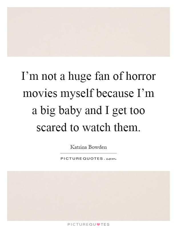 I\'m not a huge fan of horror movies myself because I\'m a big ...