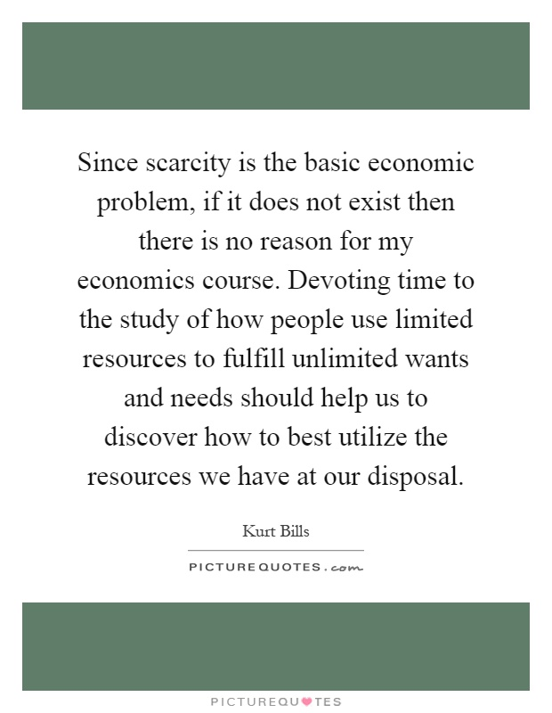 Since scarcity is the basic economic problem, if it does not exist then there is no reason for my economics course. Devoting time to the study of how people use limited resources to fulfill unlimited wants and needs should help us to discover how to best utilize the resources we have at our disposal Picture Quote #1