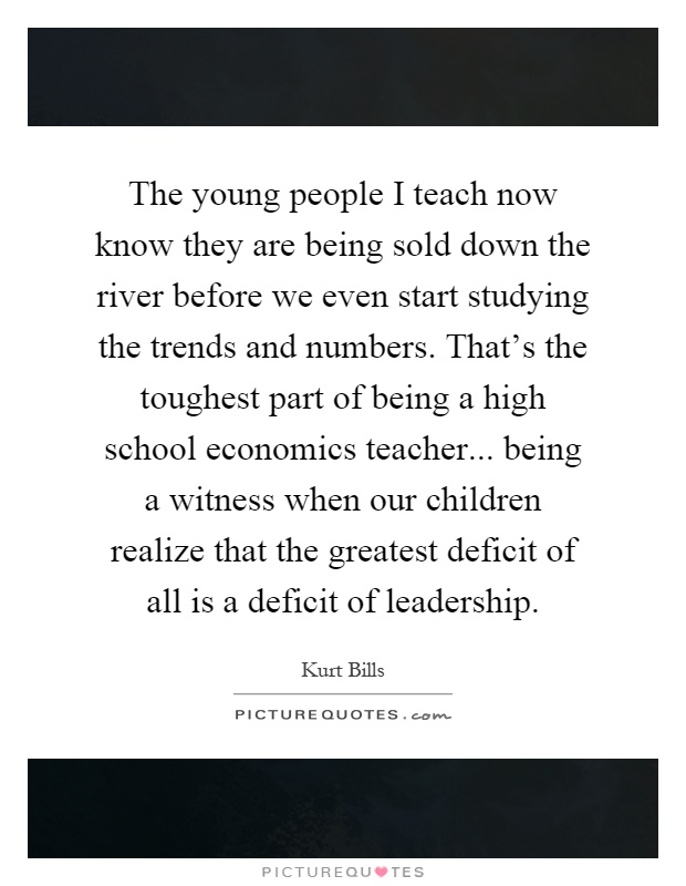 The young people I teach now know they are being sold down the river before we even start studying the trends and numbers. That's the toughest part of being a high school economics teacher... being a witness when our children realize that the greatest deficit of all is a deficit of leadership Picture Quote #1
