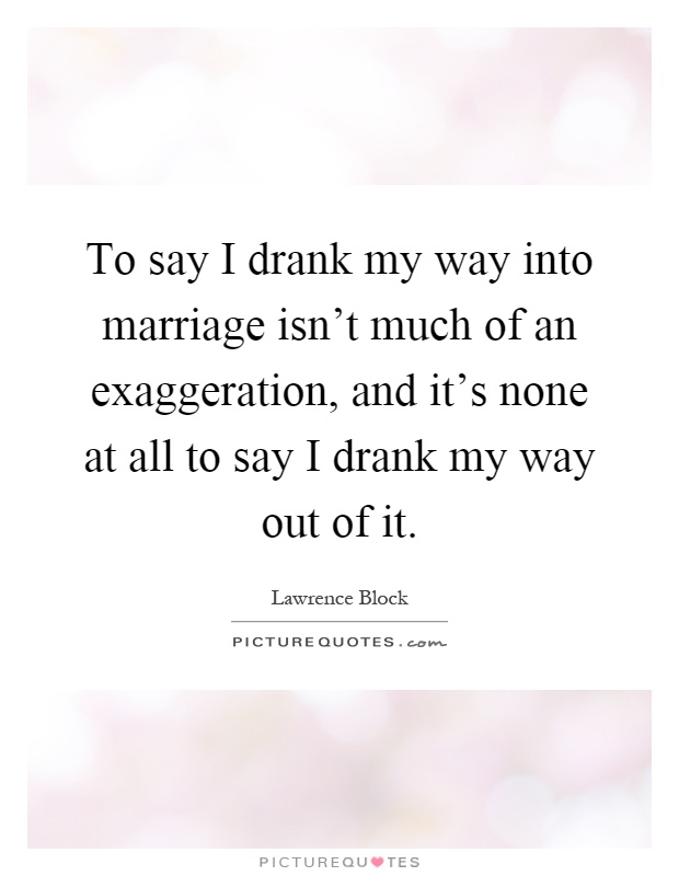 To say I drank my way into marriage isn't much of an exaggeration, and it's none at all to say I drank my way out of it Picture Quote #1