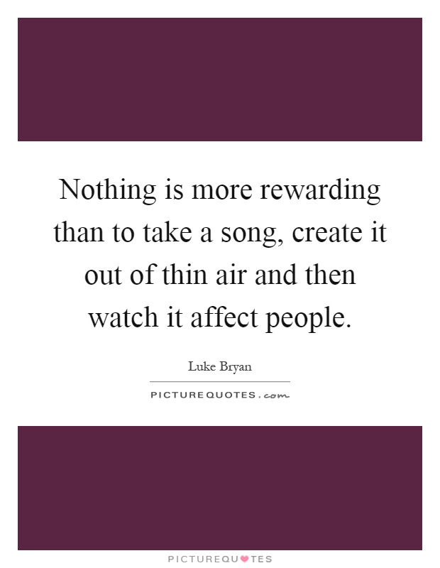 Nothing is more rewarding than to take a song, create it out of thin air and then watch it affect people Picture Quote #1