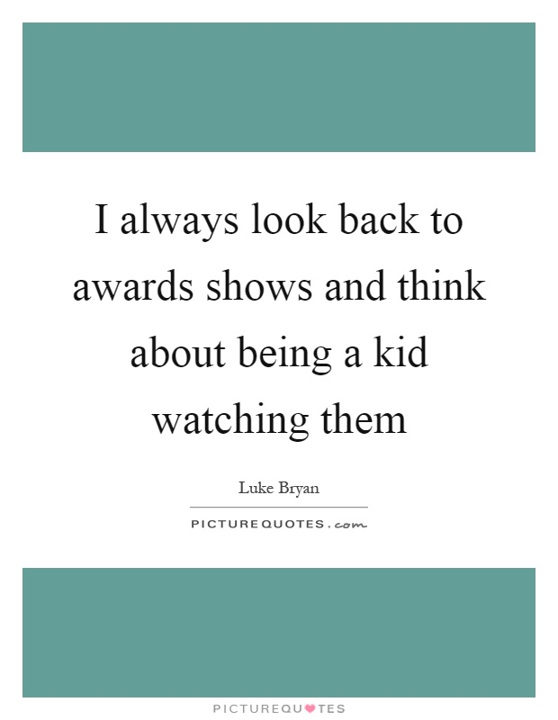 I always look back to awards shows and think about being a kid watching them Picture Quote #1