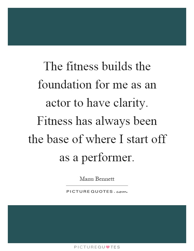 The fitness builds the foundation for me as an actor to have clarity. Fitness has always been the base of where I start off as a performer Picture Quote #1