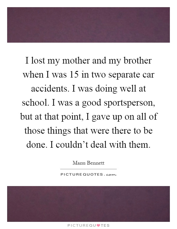 I lost my mother and my brother when I was 15 in two ...