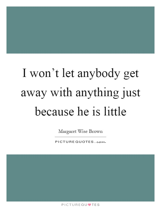 I won't let anybody get away with anything just because he is little Picture Quote #1