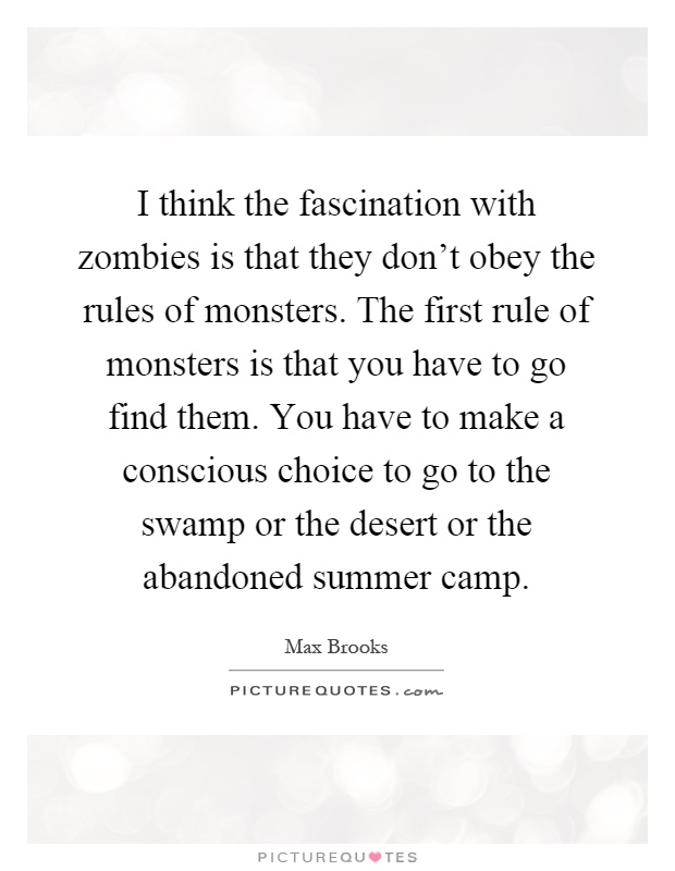 I think the fascination with zombies is that they don't obey the rules of monsters. The first rule of monsters is that you have to go find them. You have to make a conscious choice to go to the swamp or the desert or the abandoned summer camp Picture Quote #1