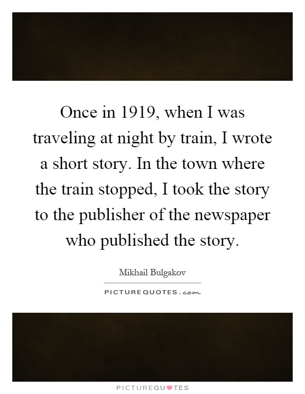 Once in 1919, when I was traveling at night by train, I wrote a short story. In the town where the train stopped, I took the story to the publisher of the newspaper who published the story Picture Quote #1