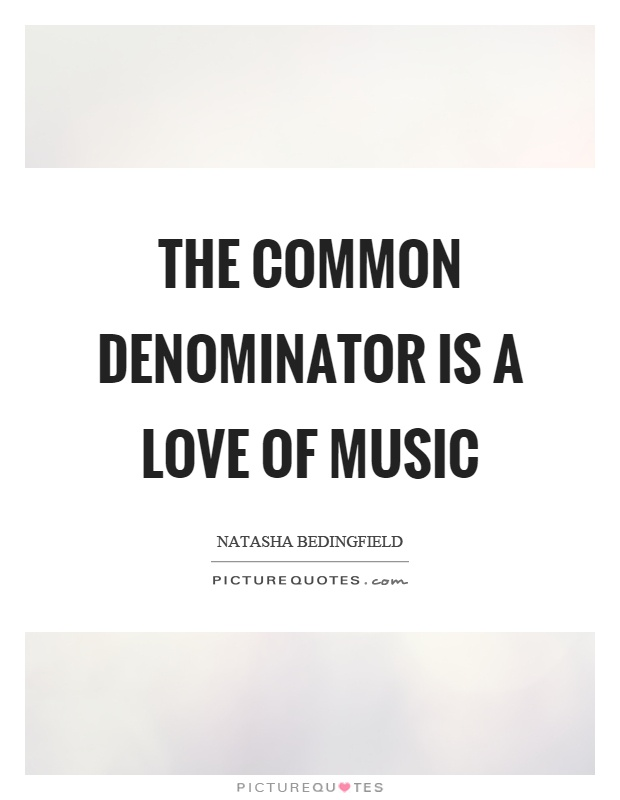 The common denominator is a love of music Picture Quote #1