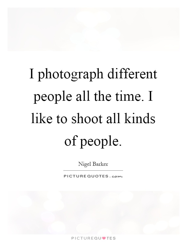 I photograph different people all the time. I like to shoot all kinds of people Picture Quote #1
