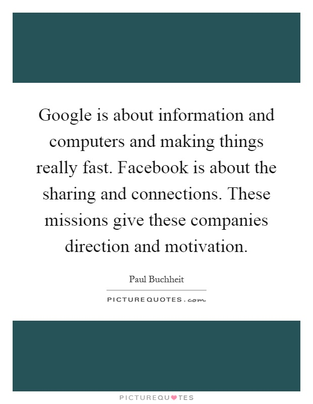 Google is about information and computers and making things really fast. Facebook is about the sharing and connections. These missions give these companies direction and motivation Picture Quote #1