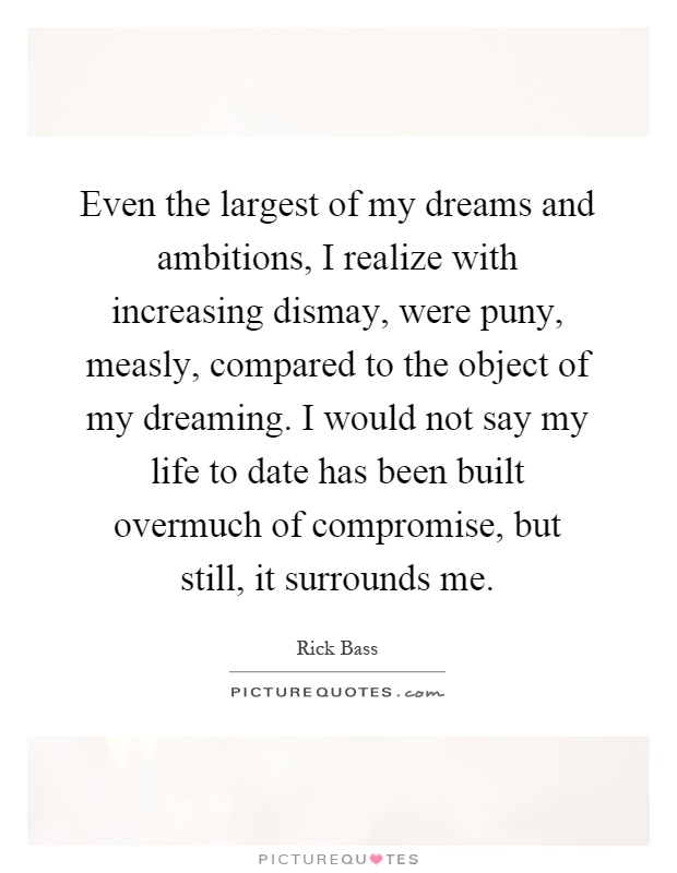 Even the largest of my dreams and ambitions, I realize with increasing dismay, were puny, measly, compared to the object of my dreaming. I would not say my life to date has been built overmuch of compromise, but still, it surrounds me Picture Quote #1