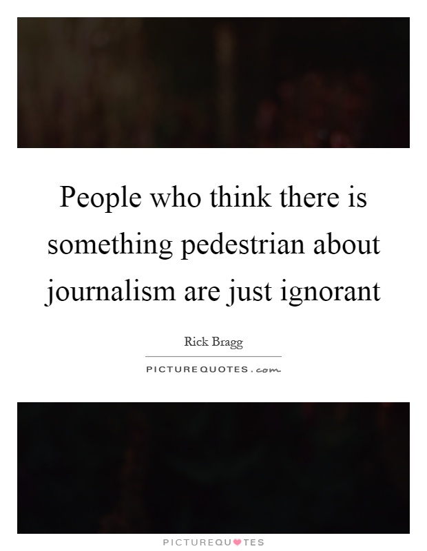 People who think there is something pedestrian about journalism are just ignorant Picture Quote #1