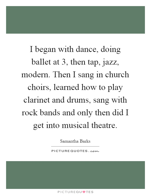 I began with dance, doing ballet at 3, then tap, jazz, modern. Then I sang in church choirs, learned how to play clarinet and drums, sang with rock bands and only then did I get into musical theatre Picture Quote #1