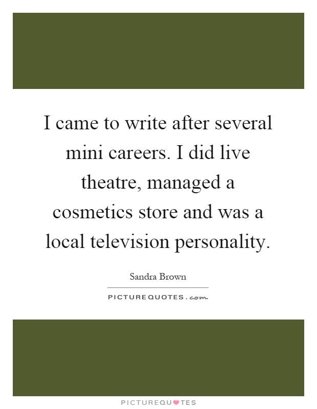 I came to write after several mini careers. I did live theatre, managed a cosmetics store and was a local television personality Picture Quote #1