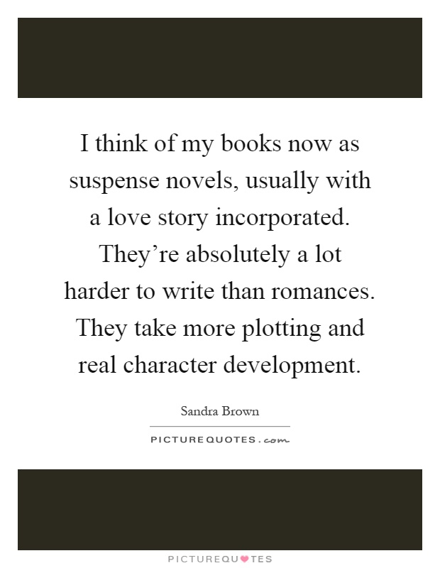 I think of my books now as suspense novels, usually with a love story incorporated. They're absolutely a lot harder to write than romances. They take more plotting and real character development Picture Quote #1