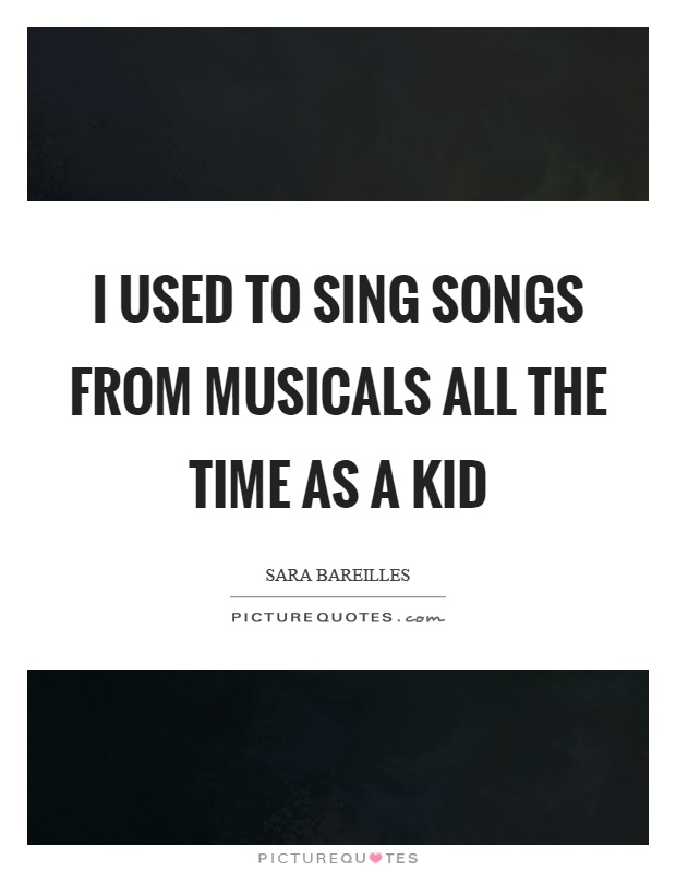 I used to sing songs from musicals all the time as a kid Picture Quote #1
