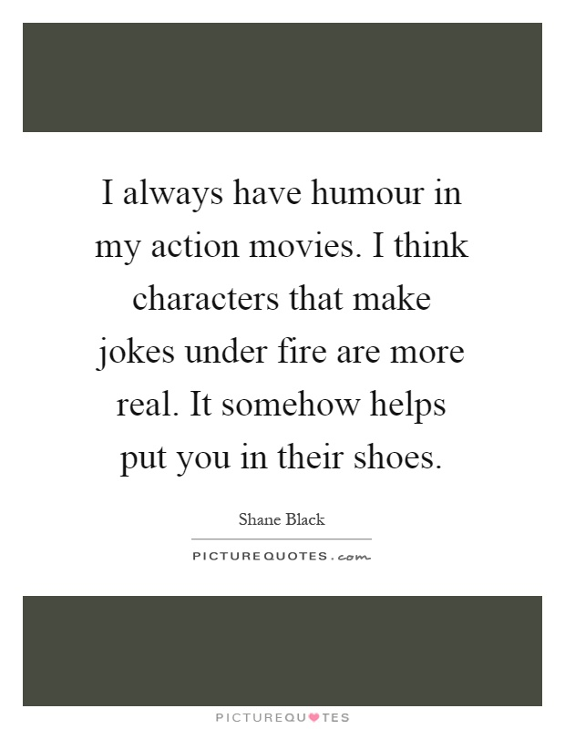 I always have humour in my action movies. I think characters that make jokes under fire are more real. It somehow helps put you in their shoes Picture Quote #1