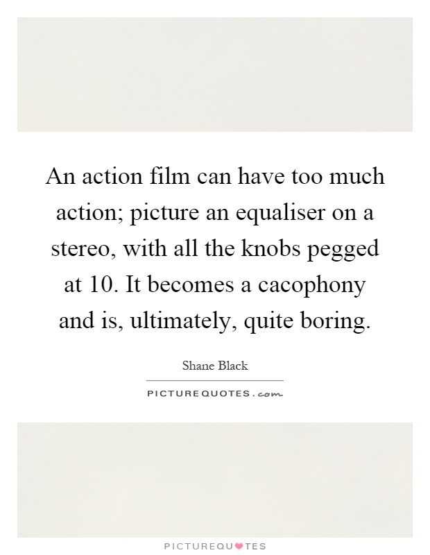 An action film can have too much action; picture an equaliser on a stereo, with all the knobs pegged at 10. It becomes a cacophony and is, ultimately, quite boring Picture Quote #1