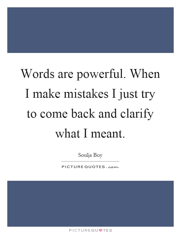 Words are powerful. When I make mistakes I just try to come back and clarify what I meant Picture Quote #1